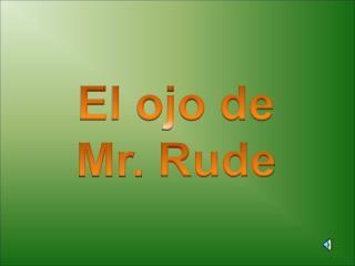 El ojo de  Mr.  Rude