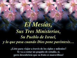 El Mesías, Sus Tres Ministerios, Su Pueblo de Israel, y lo que pasa cuando Dios pone paréntesis…