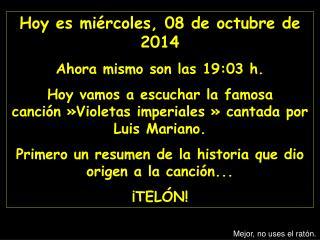 Hoy es  miércoles, 08 de octubre de 2014 Ahora mismo son las  19:03  h.