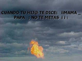 CUANDO TU HIJ@ TE DICE:   ¡¡MAMA _ PAPA   ; NO TE METAS  ¡ ¡  ¡