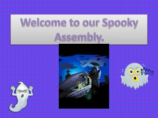 Welcome to our Spooky Assembly.