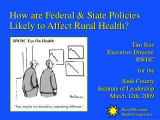 How are Federal  State Policies Likely to Affect Rural Health    Tim Size Executive Director RWHC  for the  Sauk County
