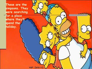 These are the simpsons. They were searching for a place where they'll spend the holiday.
