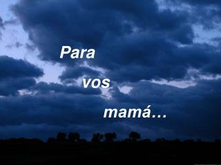 Para  vos  mamá…