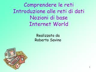 Comprendere le reti Introduzione alle reti di dati Nozioni di base Internet World