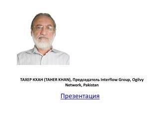 ТАХЕР КХАН ( TAHER KHAN),  Председатель  Interflow Group, Ogilvy Network, Pakistan