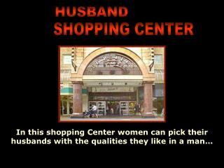 In this shopping Center women can pick their husbands with the qualities they like in a man...