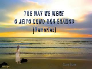 THE WAY WE WERE  O JEITO COMO NÓS ÉRAMOS  (Memories)