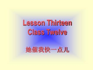 Lesson Thirteen Class Twelve 她催我快一点儿