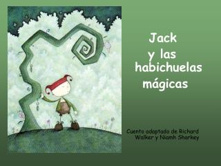Jack      y las  habichuelas    mágicas Cuento adaptado de Richard Walker y Niamh Sharkey
