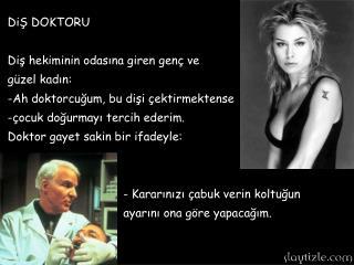 DiŞ DOKTORU Diş hekiminin odasına giren genç ve  güzel kadın: