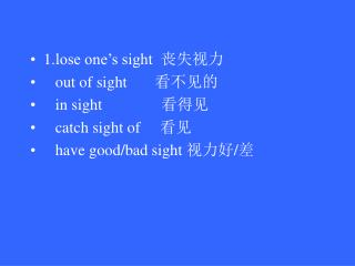 1. lose one's sight   丧失视力    out of sight        看不见的    in sight                看得见