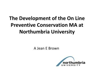 The Development of the On Line Preventive Conservation MA at Northumbria University