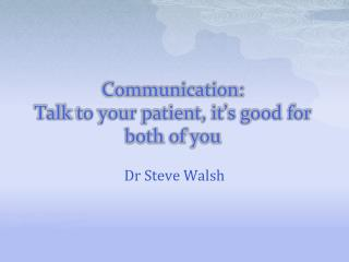 Communication: Talk  to your patient, it�s good for both of  you