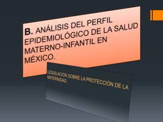 B.  ANÁLISIS DEL PERFIL EPIDEMIOLÓGICO DE LA SALUD MATERNO-INFANTIL EN MÉXICO.