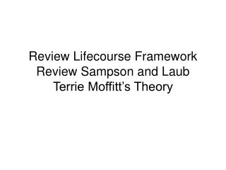 Review Lifecourse Framework Review Sampson and Laub Terrie Moffitt s Theory