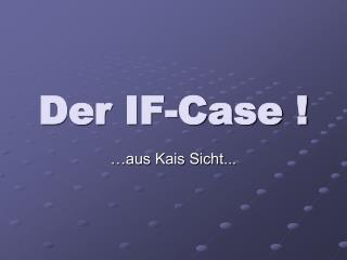 Der IF-Case !