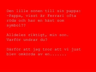 Den lille sonen till sin pappa: -Pappa, visst är Ferrari ofta röda och har en häst som symbol??