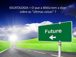 """ESCATOLOGIA = O que a Bíblia tem a dizer sobre as """"últimas coisas"""" ?"""
