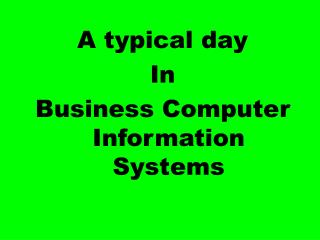 A typical day In Business Computer Information Systems