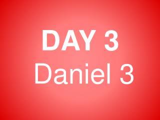 DAY 3  Daniel 3
