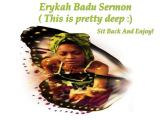 Erykah Badu Sermon  ( This is pretty deep  :)