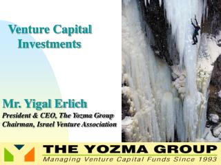 Venture Capital       Investments Mr. Yigal Erlich President & CEO, The Yozma Group