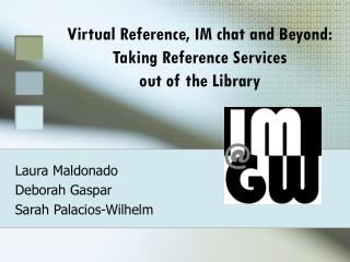 Virtual Reference, IM chat and Beyond:   Taking Reference Services  out of the Library