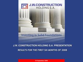 J.W. CONSTRUCTION HOLDING S.A. PRESENTATION RESULTS FOR THE FIRST SIX MONTHS OF 2008