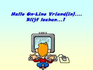 Hallo On-Line Vriend(in).... Blijf lachen...!