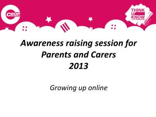 Awareness raising session for   Parents and Carers  2013 Growing up online