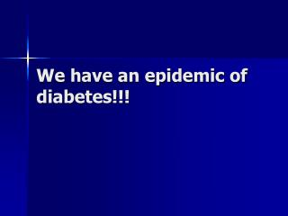 We have an epidemic of diabetes!!!