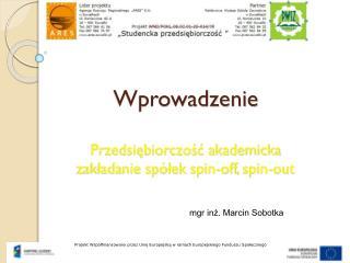 Wprowadzenie Przedsiębiorczość akademicka zakładanie spółek  spin-off , spin-out
