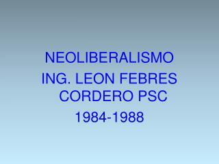 NEOLIBERALISMO ING. LEON FEBRES CORDERO PSC 1984-1988