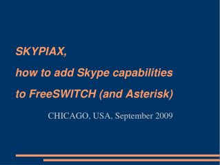 SKYPIAX, how to add Skype capabilities to FreeSWITCH (and Asterisk) CHICAGO, USA, September 2009