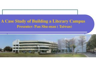 A Case Study of Building a Literary Campus  Presenter: Pan Shu-man ( Taiwan)