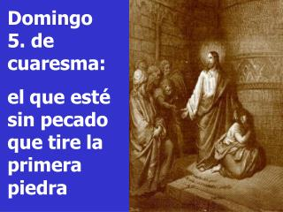 Domingo     5. de cuaresma: el que est� sin pecado que tire la primera piedra