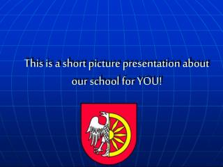 This is a short picture presentation about our school for YOU!