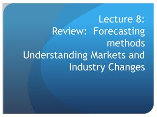 Lecture 8: Review:  Forecasting methods Understanding Markets and Industry Changes