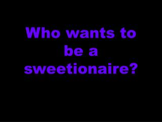 Who wants to be a sweetionaire?