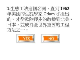 1. 生態工法這個名詞,直到  1962  年美國的生態學家  Odum  才提出的。才從歐陸逐步的散播到北美、日本,並成為全世界重要的工程方法之一。