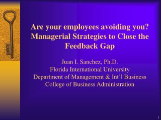 Are your employees avoiding you Managerial Strategies to Close the Feedback Gap   Juan I. Sanchez, Ph.D. Florida Interna