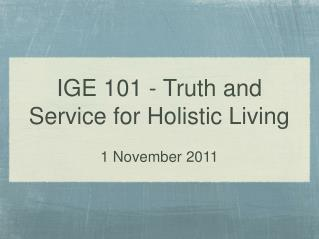 IGE 101 - Truth and Service for Holistic Living 1 November 2011
