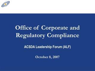 Office of Corporate and Regulatory Compliance ACSDA Leadership Forum (ALF) October 8, 2007