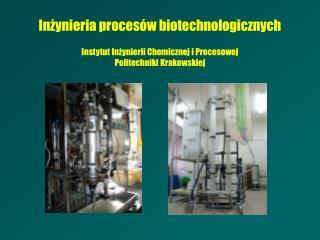 Inżynieria procesów biotechnologicznych Instytut Inżynierii Chemicznej i Procesowej