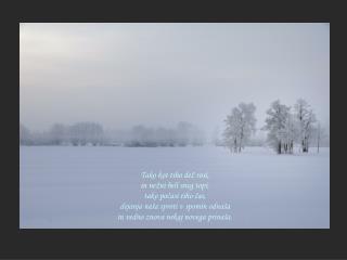 Tako kot tiho dež rosi, in nežni beli sneg topi, tako počasi tiho čas,