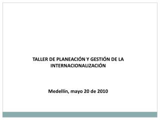 TALLER DE PLANEACIÓN Y GESTIÓN DE LA INTERNACIONALIZACIÓN Medellín, mayo 20 de 2010