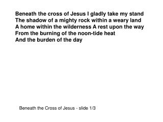 Beneath the cross of Jesus I gladly take my stand The shadow of a mighty rock within a weary land