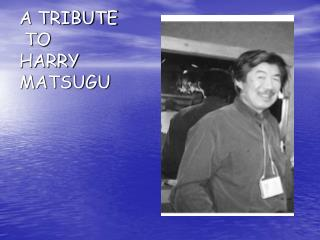 A TRIBUTE  TO  HARRY MATSUGU
