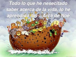 Todo lo que he nesecitado saber acerca de la vida, lo he aprendido del ...Arca de Noé